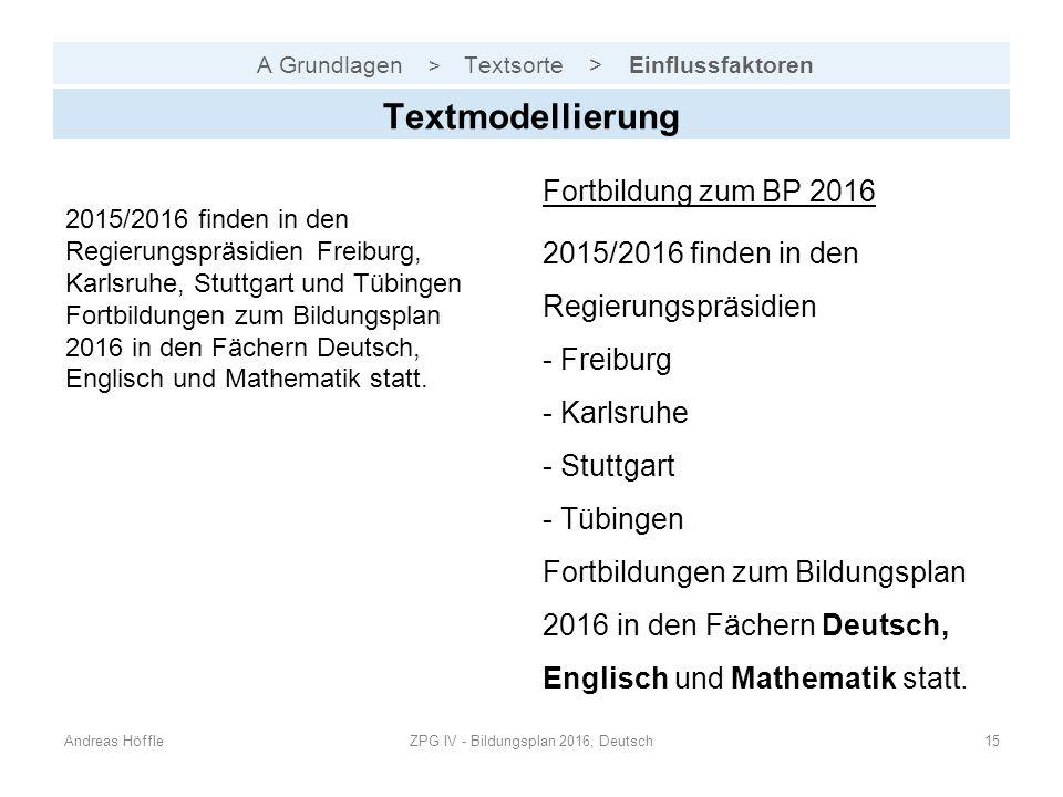 A Grundlagen > Textsorte > Einflussfaktoren Andreas HöffleZPG IV - Bildungsplan 2016, Deutsch15 Textmodellierung 2015/2016 finden in den Regierungspräsidien Freiburg, Karlsruhe, Stuttgart und Tübingen Fortbildungen zum Bildungsplan 2016 in den Fächern Deutsch, Englisch und Mathematik statt.