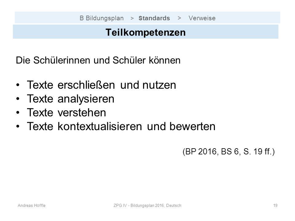B Bildungsplan > S tandards > Verweise Andreas HöffleZPG IV - Bildungsplan 2016, Deutsch19 Teilkompetenzen Die Schülerinnen und Schüler können Texte e
