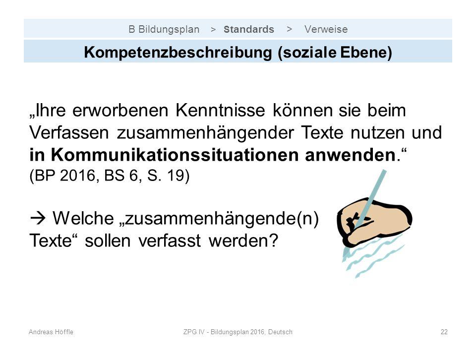 """B Bildungsplan > S tandards > Verweise Andreas HöffleZPG IV - Bildungsplan 2016, Deutsch22 Kompetenzbeschreibung (soziale Ebene) """"Ihre erworbenen Kenntnisse können sie beim Verfassen zusammenhängender Texte nutzen und in Kommunikationssituationen anwenden. (BP 2016, BS 6, S."""