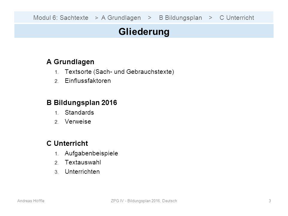 Modul 6: Sachtexte > A Grundlagen > B Bildungsplan > C Unterricht Andreas HöffleZPG IV - Bildungsplan 2016, Deutsch3 Gliederung A Grundlagen 1. Textso