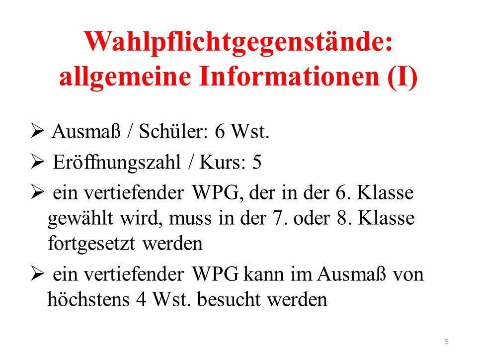 5 Wahlpflichtgegenstände: allgemeine Informationen (I)  Ausmaß / Schüler: 6 Wst.  Eröffnungszahl / Kurs: 5  ein vertiefender WPG, der in der 6. Kla