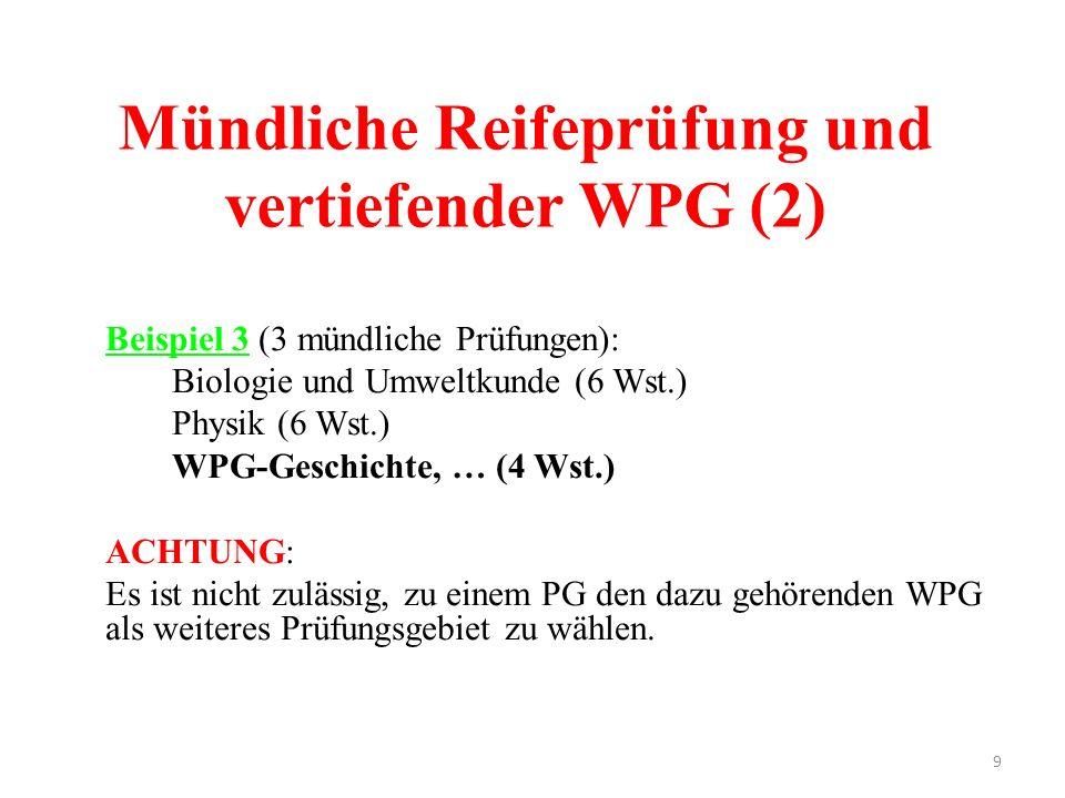 9 Mündliche Reifeprüfung und vertiefender WPG (2) Beispiel 3 (3 mündliche Prüfungen): Biologie und Umweltkunde (6 Wst.) Physik (6 Wst.) WPG-Geschichte