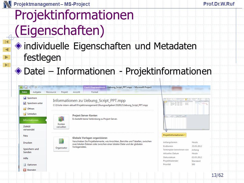 Prof.Dr.W.Ruf Projektmanagement – MS-Project Projektinformationen (Eigenschaften) individuelle Eigenschaften und Metadaten festlegen Datei – Informationen - Projektinformationen 13/62
