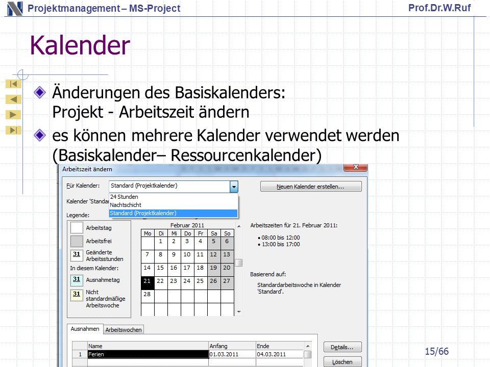 Prof.Dr.W.Ruf Projektmanagement – MS-Project Kalender Änderungen des Basiskalenders: Projekt - Arbeitszeit ändern es können mehrere Kalender verwendet werden (Basiskalender– Ressourcenkalender) 15/66