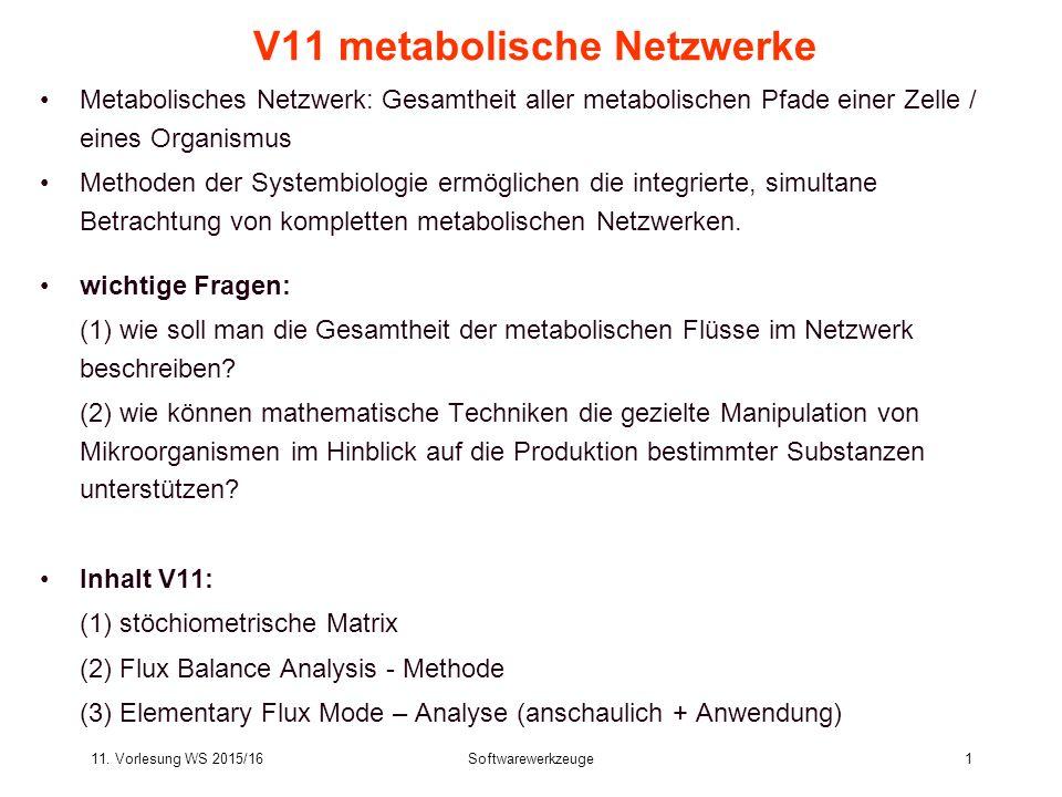 11. Vorlesung WS 2015/16Softwarewerkzeuge1 V11 metabolische Netzwerke Metabolisches Netzwerk: Gesamtheit aller metabolischen Pfade einer Zelle / eines