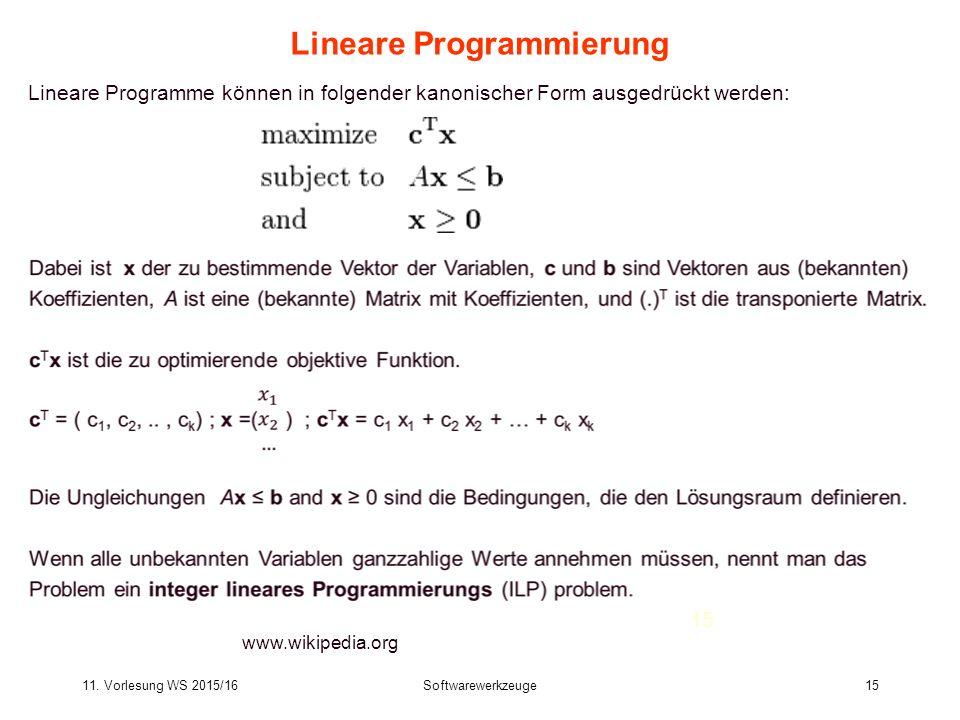 11. Vorlesung WS 2015/16Softwarewerkzeuge15 Lineare Programmierung www.wikipedia.org Lineare Programme können in folgender kanonischer Form ausgedrück