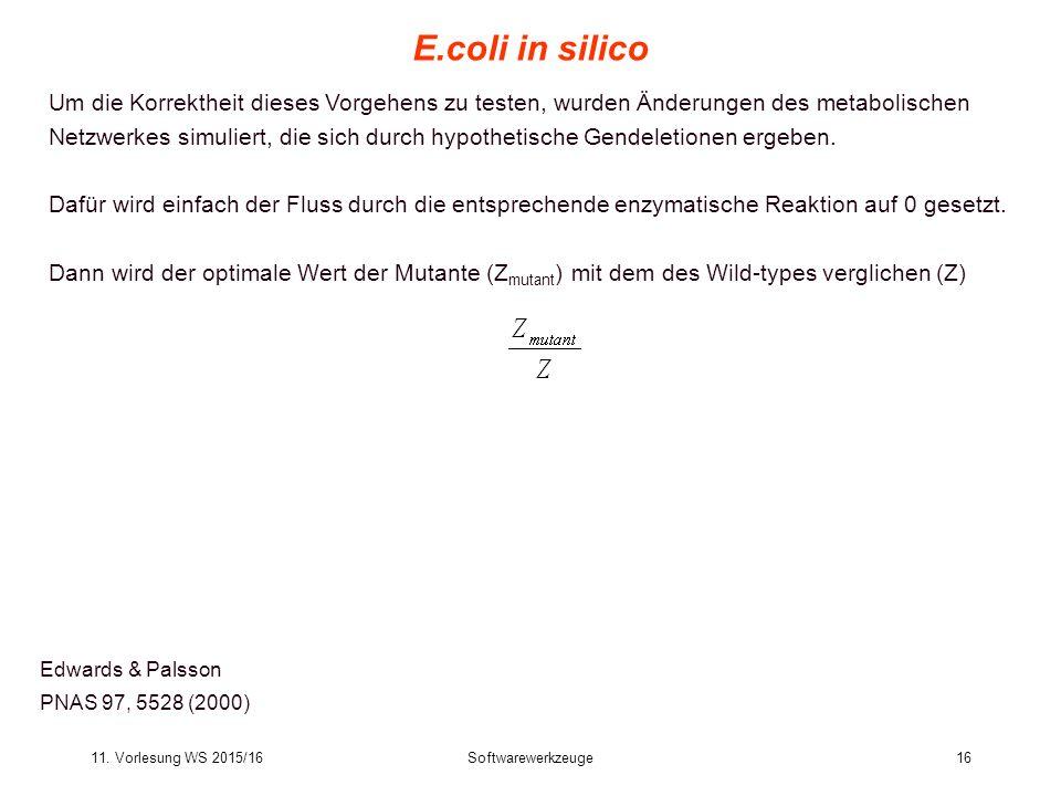 11. Vorlesung WS 2015/16Softwarewerkzeuge16 E.coli in silico Edwards & Palsson PNAS 97, 5528 (2000) Um die Korrektheit dieses Vorgehens zu testen, wur