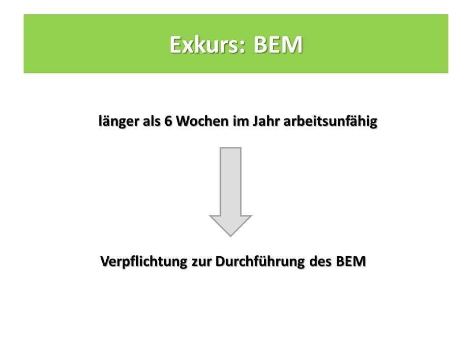 länger als 6 Wochen im Jahr arbeitsunfähig Verpflichtung zur Durchführung des BEM Verpflichtung zur Durchführung des BEM Exkurs: BEM