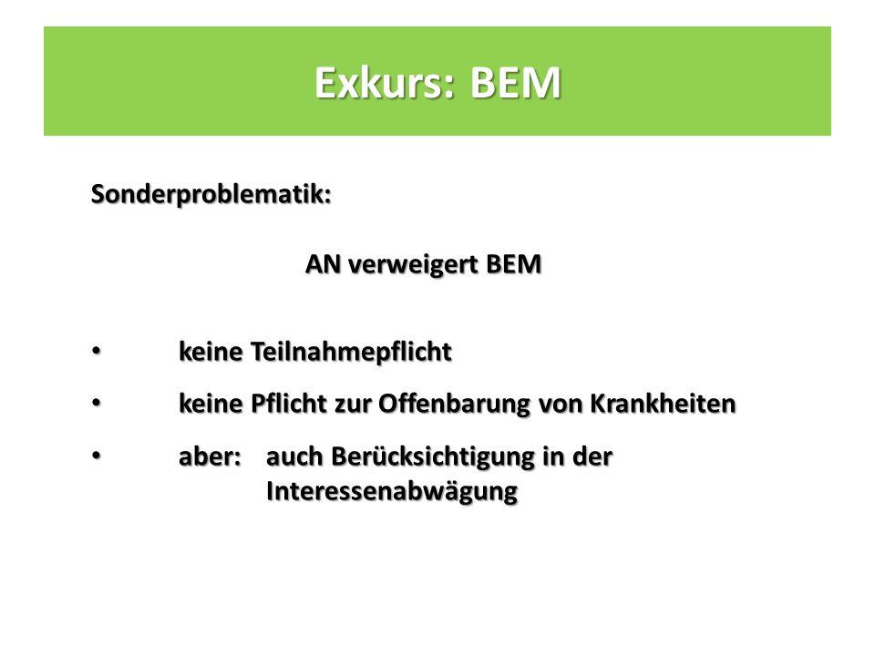 Sonderproblematik: AN verweigert BEM keine Teilnahmepflicht keine Teilnahmepflicht keine Pflicht zur Offenbarung von Krankheiten keine Pflicht zur Offenbarung von Krankheiten aber: auch Berücksichtigung in der Interessenabwägung aber: auch Berücksichtigung in der Interessenabwägung Exkurs: BEM