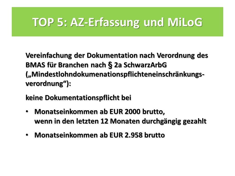 """TOP 5: AZ-Erfassung und MiLoG Vereinfachung der Dokumentation nach Verordnung des BMAS für Branchen nach § 2a SchwarzArbG (""""Mindestlohndokumenationspflichteneinschränkungs- verordnung ): keine Dokumentationspflicht bei Monatseinkommen ab EUR 2000 brutto, wenn in den letzten 12 Monaten durchgängig gezahlt Monatseinkommen ab EUR 2000 brutto, wenn in den letzten 12 Monaten durchgängig gezahlt Monatseinkommen ab EUR 2.958 brutto Monatseinkommen ab EUR 2.958 brutto"""