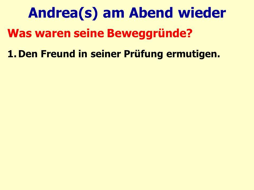 Andrea(s) am Abend wieder Was waren seine Beweggründe 1.Den Freund in seiner Prüfung ermutigen.