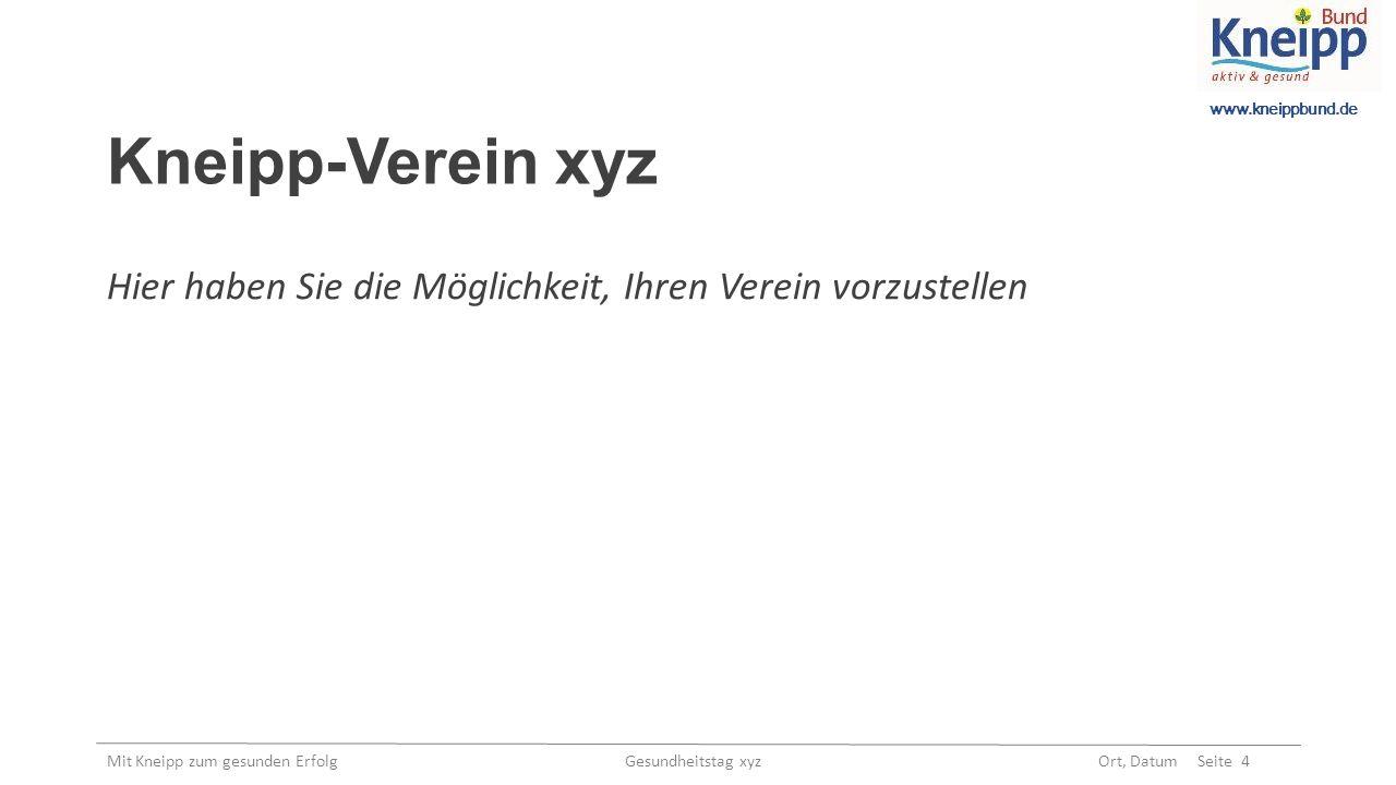 www.kneippbund.de Mit Kneipp zum gesunden Erfolg Gesundheitstag xyz Ort, Datum Seite 4 Kneipp-Verein xyz Hier haben Sie die Möglichkeit, Ihren Verein vorzustellen