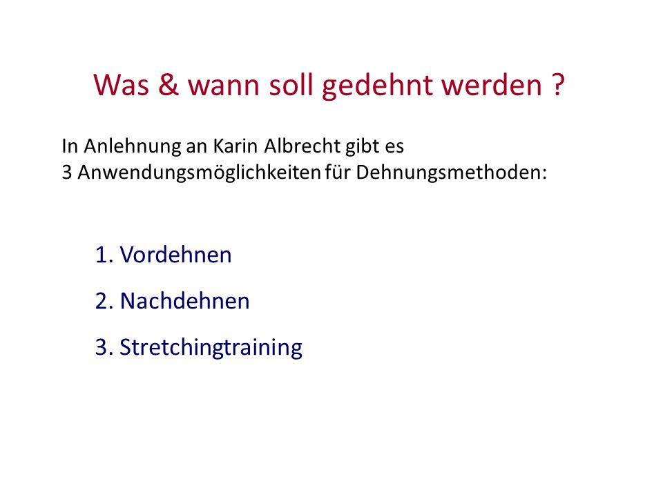 In Anlehnung an Karin Albrecht gibt es 3 Anwendungsmöglichkeiten für Dehnungsmethoden: 1.Vordehnen 2.Nachdehnen 3.Stretchingtraining Was & wann soll g