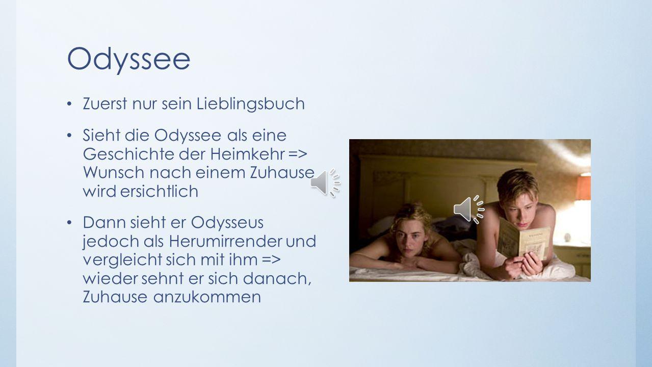 Odyssee Zuerst nur sein Lieblingsbuch Sieht die Odyssee als eine Geschichte der Heimkehr => Wunsch nach einem Zuhause wird ersichtlich Dann sieht er Odysseus jedoch als Herumirrender und vergleicht sich mit ihm => wieder sehnt er sich danach, Zuhause anzukommen