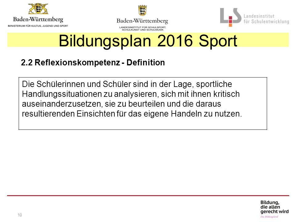 10 Bildungsplan 2016 Sport 2.2 Reflexionskompetenz - Definition Die Schülerinnen und Schüler sind in der Lage, sportliche Handlungssituationen zu analysieren, sich mit ihnen kritisch auseinanderzusetzen, sie zu beurteilen und die daraus resultierenden Einsichten für das eigene Handeln zu nutzen.