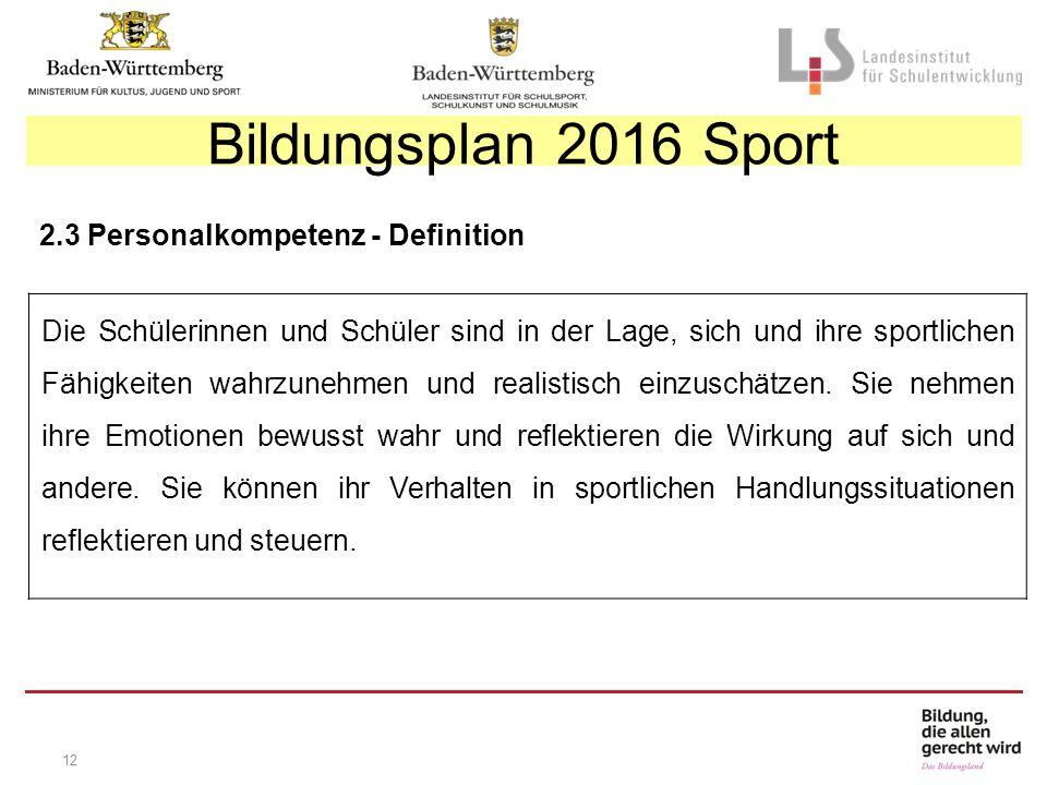 12 Bildungsplan 2016 Sport 2.3 Personalkompetenz - Definition Die Schülerinnen und Schüler sind in der Lage, sich und ihre sportlichen Fähigkeiten wahrzunehmen und realistisch einzuschätzen.
