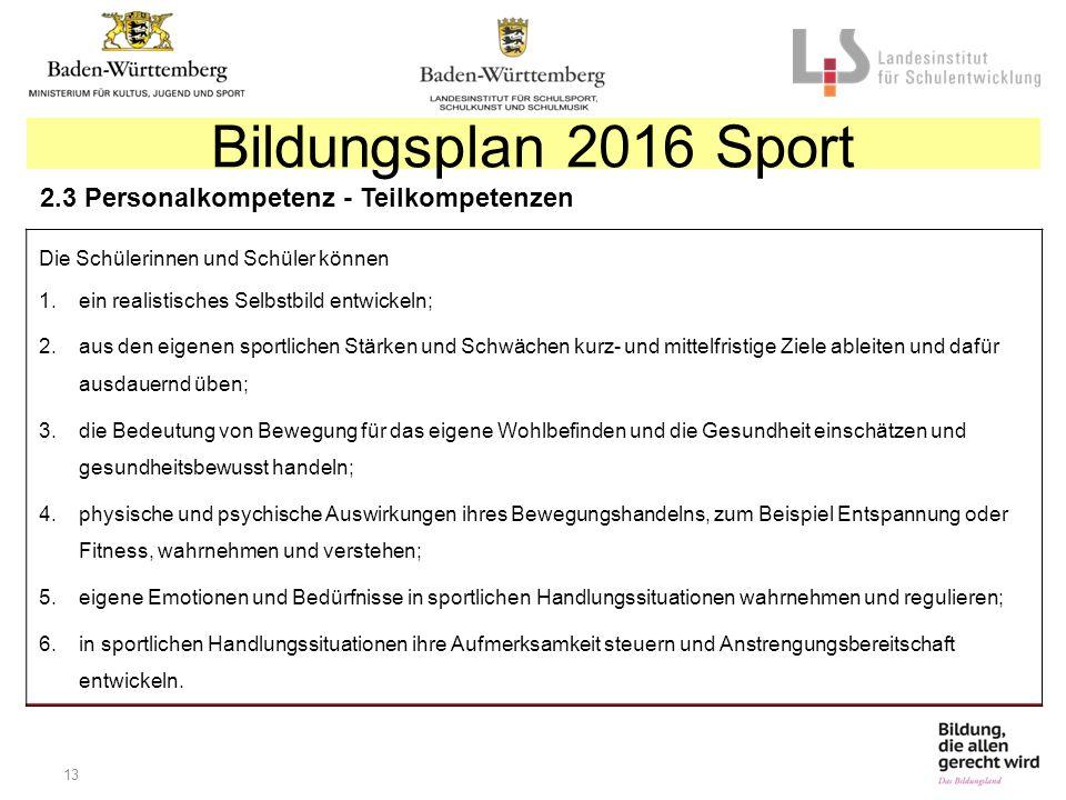 13 Bildungsplan 2016 Sport 2.3 Personalkompetenz - Teilkompetenzen Die Schülerinnen und Schüler können 1.ein realistisches Selbstbild entwickeln; 2.au