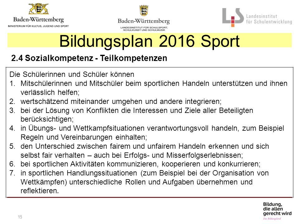 15 Bildungsplan 2016 Sport 2.4 Sozialkompetenz - Teilkompetenzen Die Schülerinnen und Schüler können 1.Mitschülerinnen und Mitschüler beim sportlichen