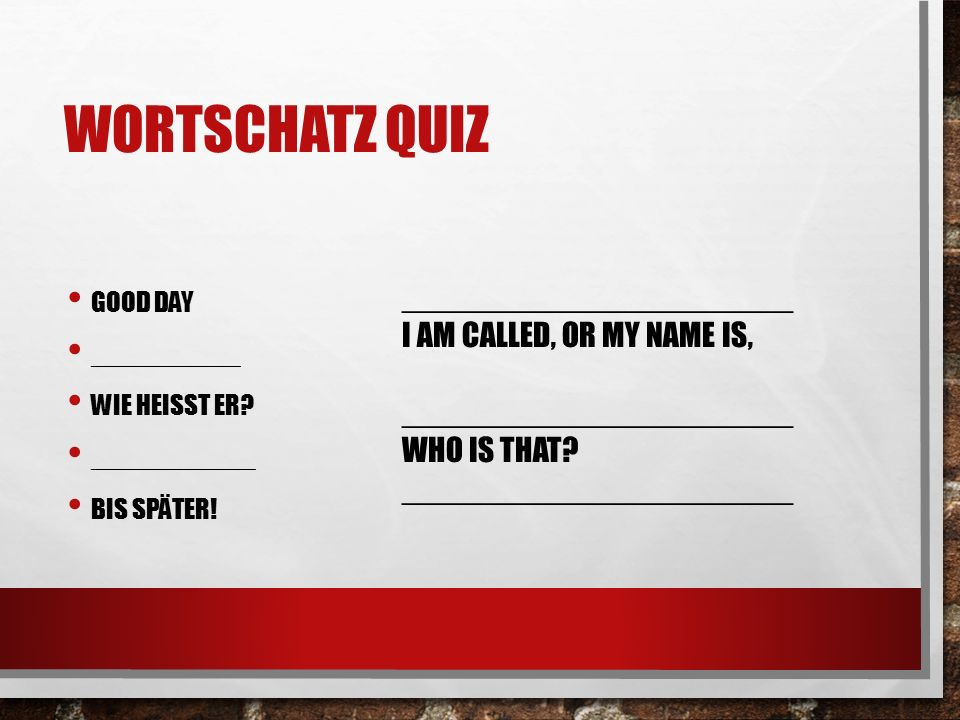 WORTSCHATZ QUIZ GOOD DAY __________ WIE HEISST ER? ___________ BIS SPÄTER! ______________________ I AM CALLED, OR MY NAME IS, ______________________ W