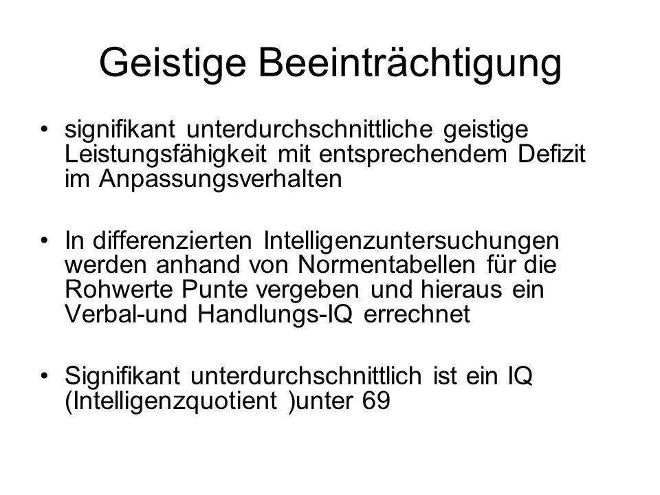 Geistige Beeinträchtigung signifikant unterdurchschnittliche geistige Leistungsfähigkeit mit entsprechendem Defizit im Anpassungsverhalten In differenzierten Intelligenzuntersuchungen werden anhand von Normentabellen für die Rohwerte Punte vergeben und hieraus ein Verbal-und Handlungs-IQ errechnet Signifikant unterdurchschnittlich ist ein IQ (Intelligenzquotient )unter 69