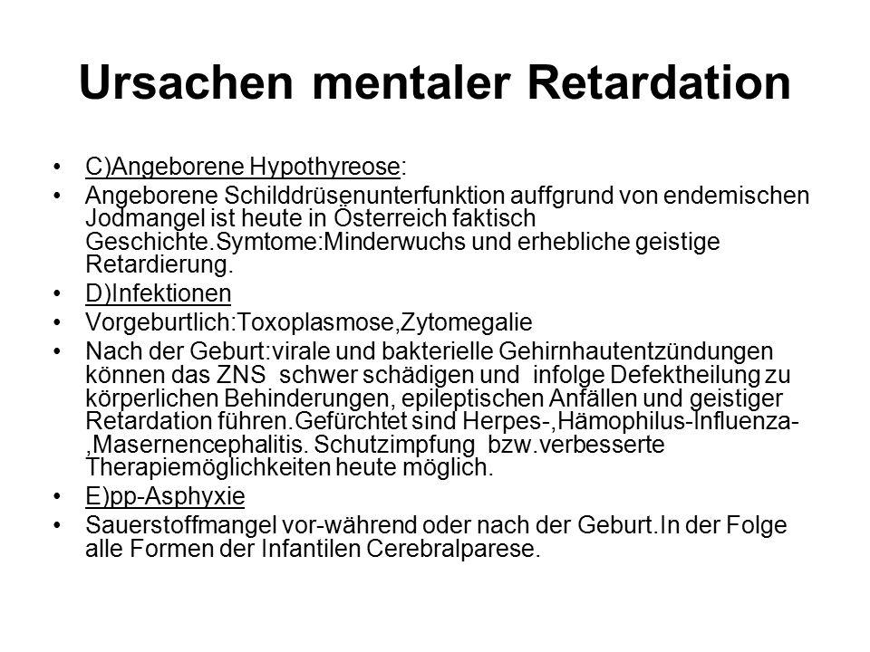Ursachen mentaler Retardation C)Angeborene Hypothyreose: Angeborene Schilddrüsenunterfunktion auffgrund von endemischen Jodmangel ist heute in Österreich faktisch Geschichte.Symtome:Minderwuchs und erhebliche geistige Retardierung.