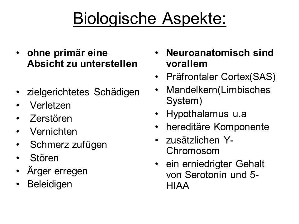 Biologische Aspekte: ohne primär eine Absicht zu unterstellen zielgerichtetes Schädigen Verletzen Zerstören Vernichten Schmerz zufügen Stören Ärger erregen Beleidigen Neuroanatomisch sind vorallem Präfrontaler Cortex(SAS) Mandelkern(Limbisches System) Hypothalamus u.a hereditäre Komponente zusätzlichen Y- Chromosom ein erniedrigter Gehalt von Serotonin und 5- HIAA