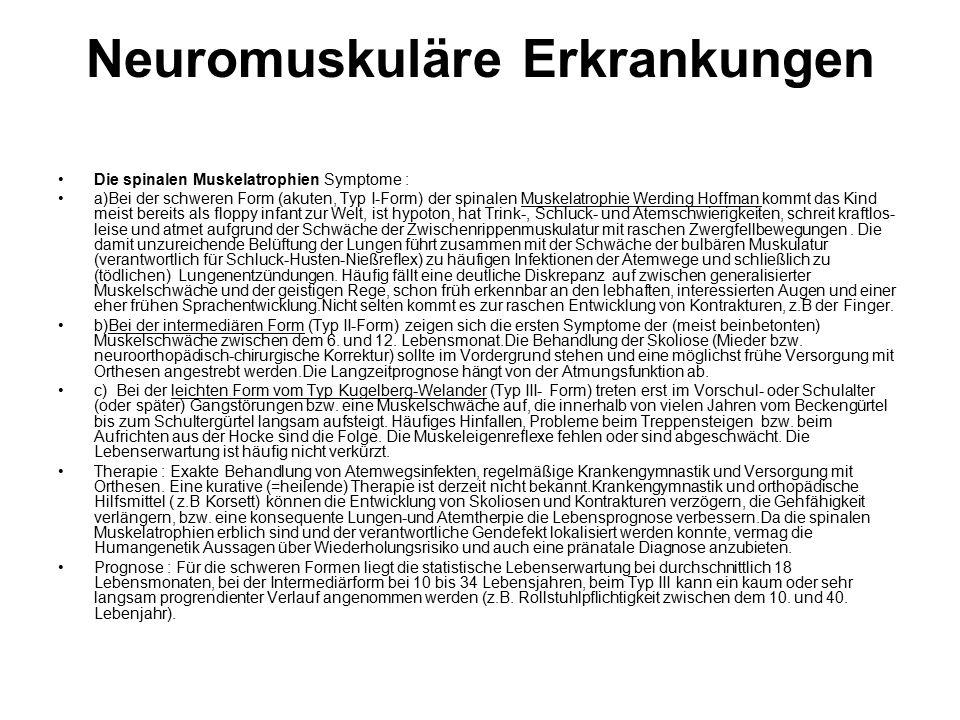 Neuromuskuläre Erkrankungen Die spinalen Muskelatrophien Symptome : a)Bei der schweren Form (akuten, Typ I-Form) der spinalen Muskelatrophie Werding Hoffman kommt das Kind meist bereits als floppy infant zur Welt, ist hypoton, hat Trink-, Schluck- und Atemschwierigkeiten, schreit kraftlos- leise und atmet aufgrund der Schwäche der Zwischenrippenmuskulatur mit raschen Zwergfellbewegungen.