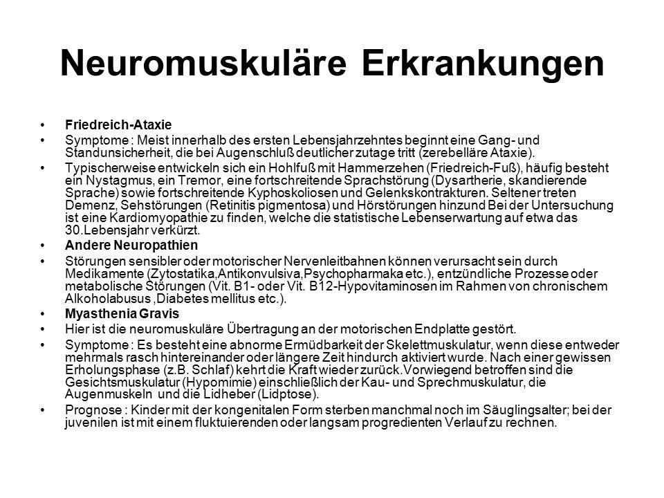 Neuromuskuläre Erkrankungen Friedreich-Ataxie Symptome : Meist innerhalb des ersten Lebensjahrzehntes beginnt eine Gang- und Standunsicherheit, die bei Augenschluß deutlicher zutage tritt (zerebelläre Ataxie).