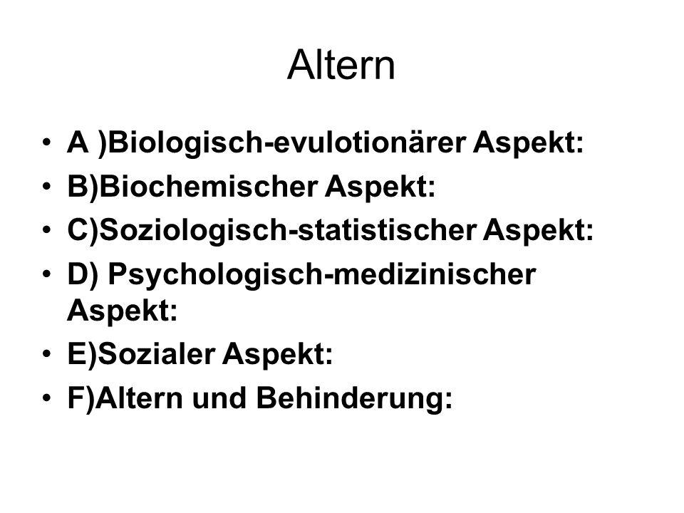 Altern A )Biologisch-evulotionärer Aspekt: B)Biochemischer Aspekt: C)Soziologisch-statistischer Aspekt: D) Psychologisch-medizinischer Aspekt: E)Sozialer Aspekt: F)Altern und Behinderung: