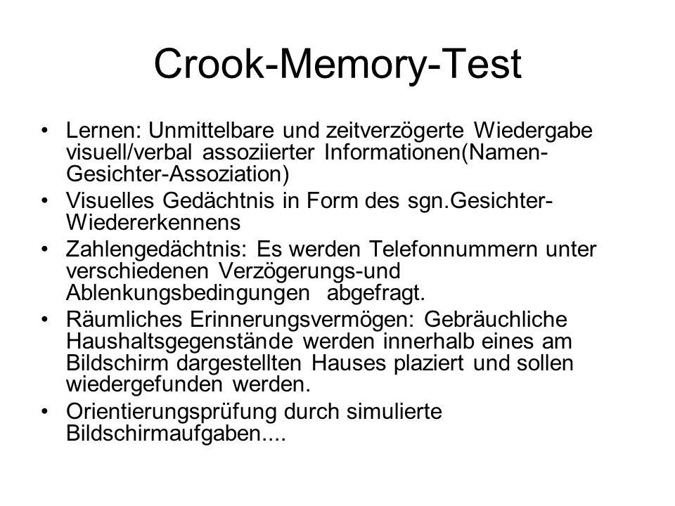 Crook-Memory-Test Lernen: Unmittelbare und zeitverzögerte Wiedergabe visuell/verbal assoziierter Informationen(Namen- Gesichter-Assoziation) Visuelles Gedächtnis in Form des sgn.Gesichter- Wiedererkennens Zahlengedächtnis: Es werden Telefonnummern unter verschiedenen Verzögerungs-und Ablenkungsbedingungen abgefragt.