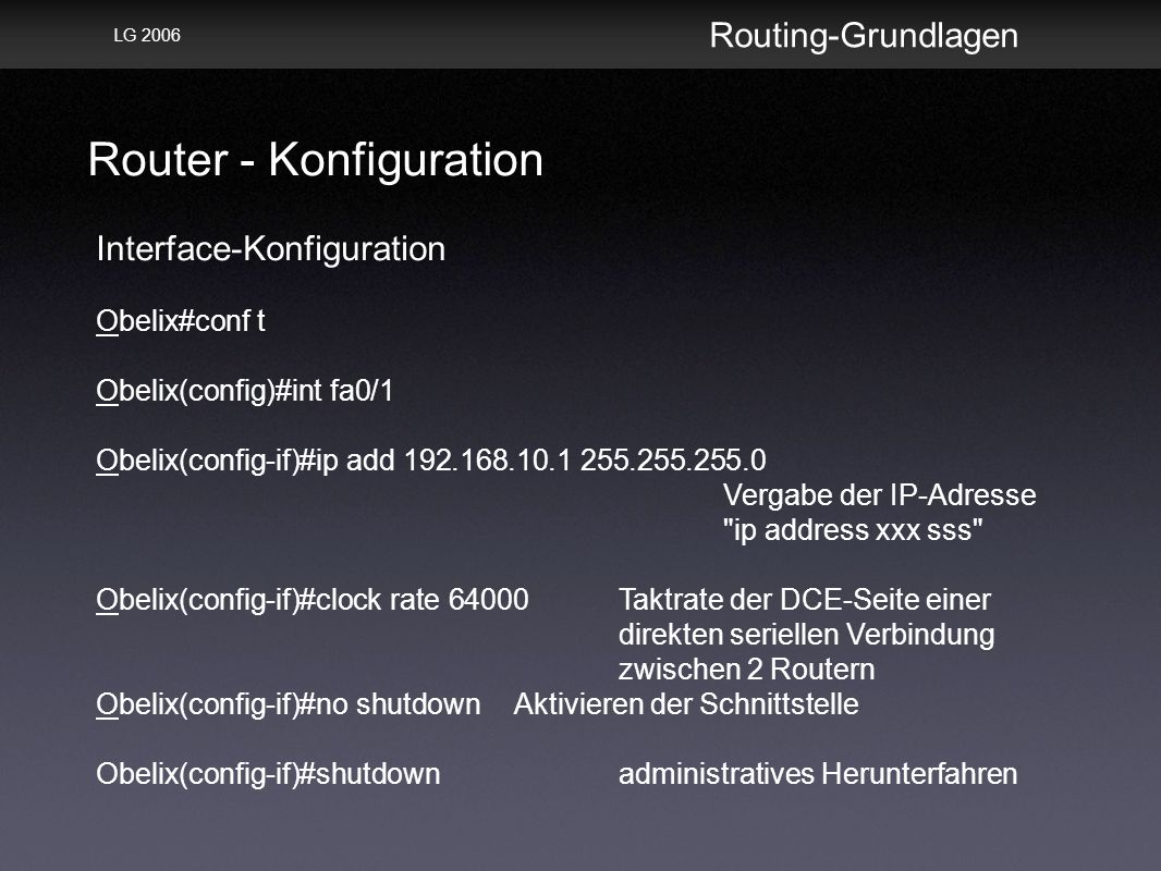 Router - Konfiguration Routing-Grundlagen LG 2006 Interface-Konfiguration Obelix#conf t Obelix(config)#int fa0/1 Obelix(config-if)#ip add 192.168.10.1