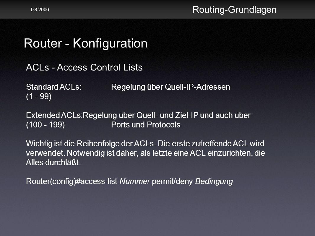 Router - Konfiguration Routing-Grundlagen LG 2006 ACLs - Access Control Lists Standard ACLs:Regelung über Quell-IP-Adressen (1 - 99) Extended ACLs:Regelung über Quell- und Ziel-IP und auch über (100 - 199)Ports und Protocols Wichtig ist die Reihenfolge der ACLs.