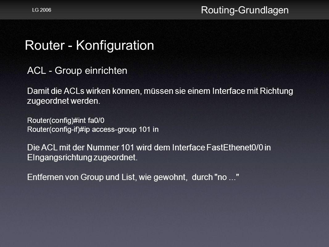 Router - Konfiguration Routing-Grundlagen LG 2006 ACL - Group einrichten Damit die ACLs wirken können, müssen sie einem Interface mit Richtung zugeordnet werden.
