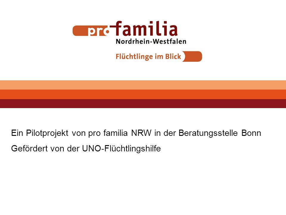 Ein Pilotprojekt von pro familia NRW in der Beratungsstelle Bonn Gefördert von der UNO-Flüchtlingshilfe