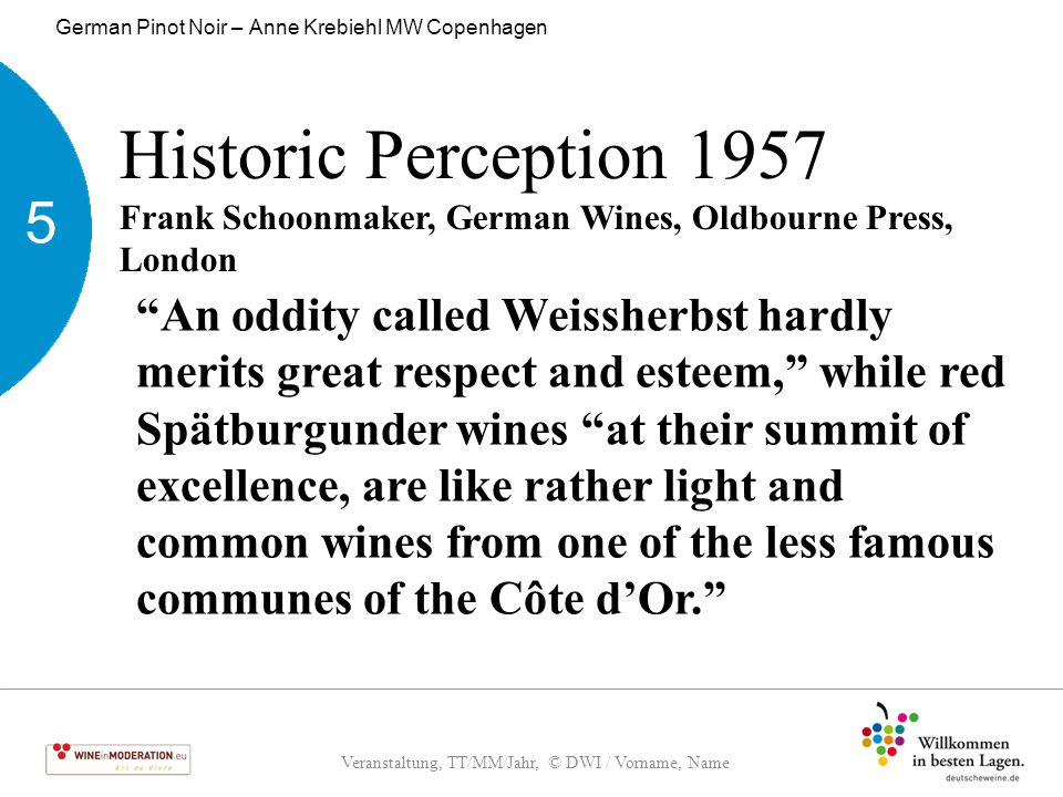 Veranstaltung, TT/MM/Jahr, © DWI / Vorname, Name German Pinot Noir – Anne Krebiehl MW Copenhagen 5 Historic Perception 2002 Robert Parker, Wine Buyer's Guide 6 th Ed., Simon & Schuster, New York …a grotesque and ghastly wine that tastes akin to a defective, sweet, faded, diluted red Burgundy from an incompetent producer… 5 6