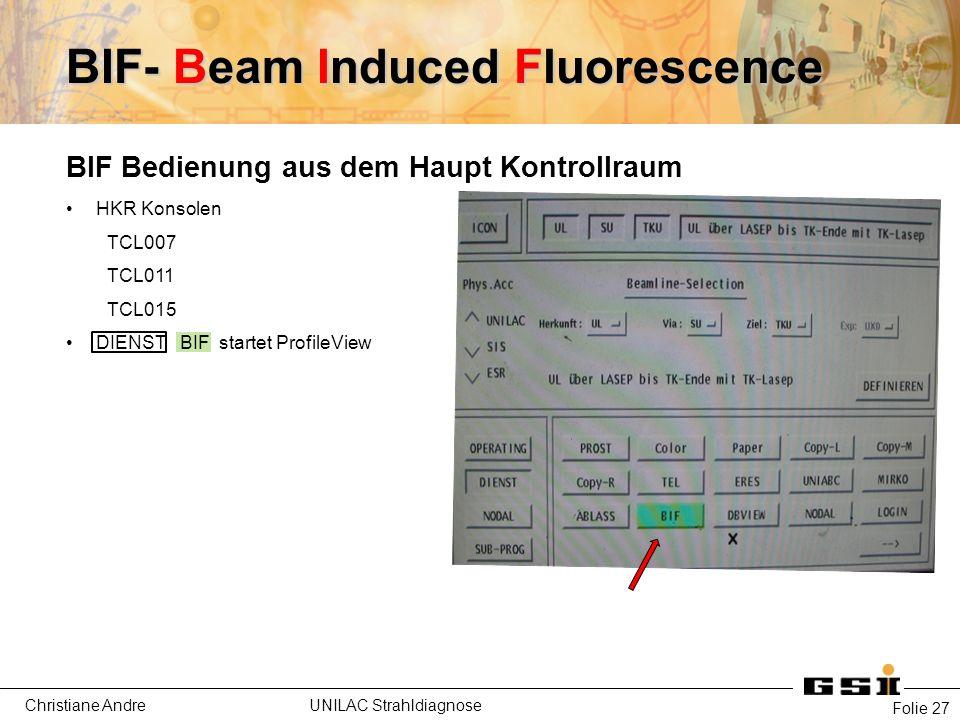 Christiane Andre UNILAC Strahldiagnose Folie 27 BIF- Beam Induced Fluorescence BIF Bedienung aus dem Haupt Kontrollraum HKR Konsolen TCL007 TCL011 TCL015 DIENST BIF startet ProfileView