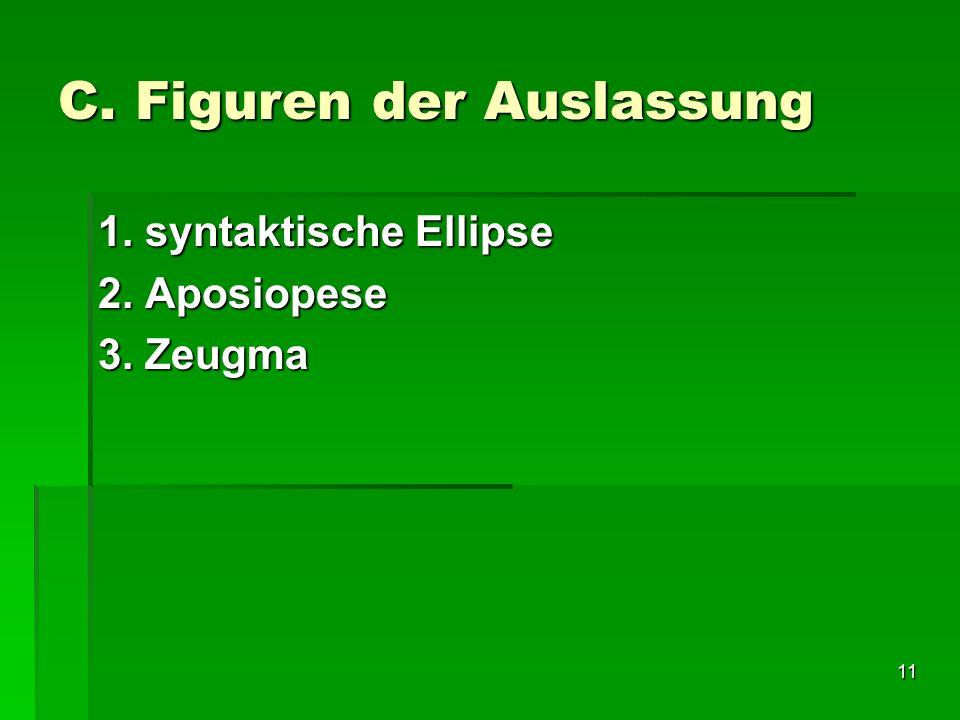 11 C. Figuren der Auslassung 1. syntaktische Ellipse 2. Aposiopese 3. Zeugma