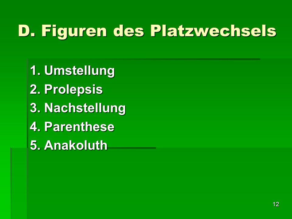 12 D. Figuren des Platzwechsels 1. Umstellung 2. Prolepsis 3. Nachstellung 4. Parenthese 5. Anakoluth