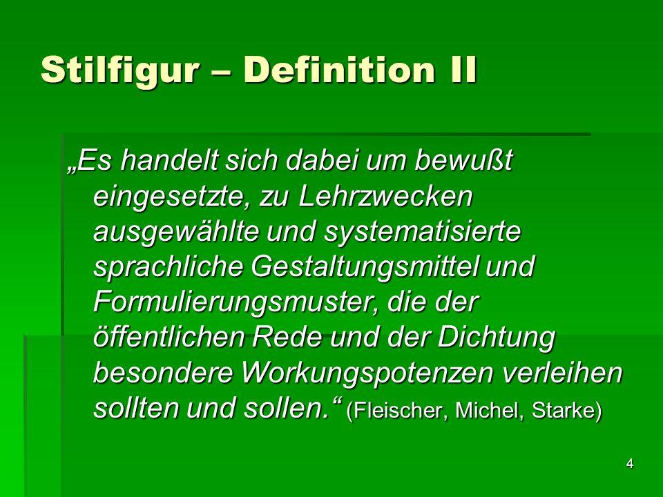 """4 Stilfigur – Definition II """"Es handelt sich dabei um bewußt eingesetzte, zu Lehrzwecken ausgewählte und systematisierte sprachliche Gestaltungsmittel und Formulierungsmuster, die der öffentlichen Rede und der Dichtung besondere Workungspotenzen verleihen sollten und sollen. (Fleischer, Michel, Starke)"""