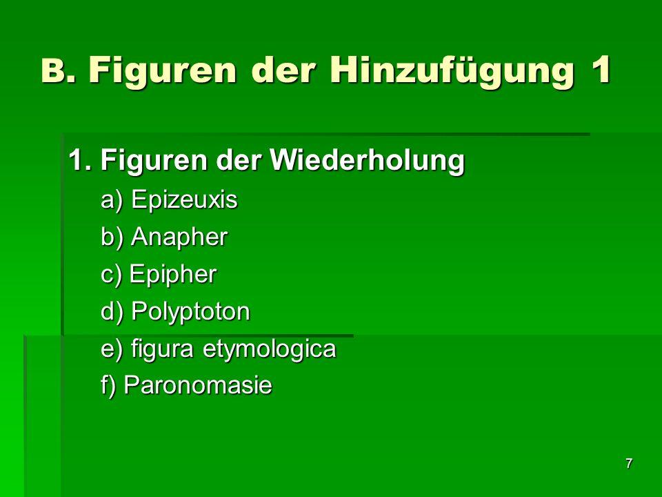 7 B. Figuren der Hinzufügung 1 1. Figuren der Wiederholung a) Epizeuxis b) Anapher c) Epipher d) Polyptoton e) figura etymologica f) Paronomasie