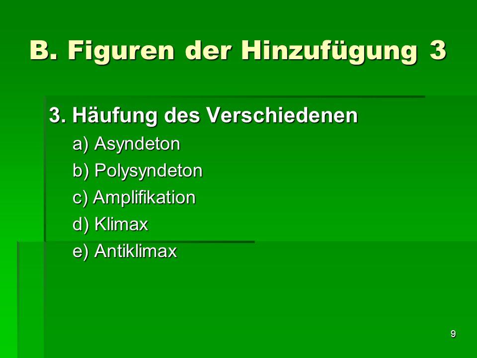 9 B. Figuren der Hinzufügung 3 3. Häufung des Verschiedenen a) Asyndeton b) Polysyndeton c) Amplifikation d) Klimax e) Antiklimax
