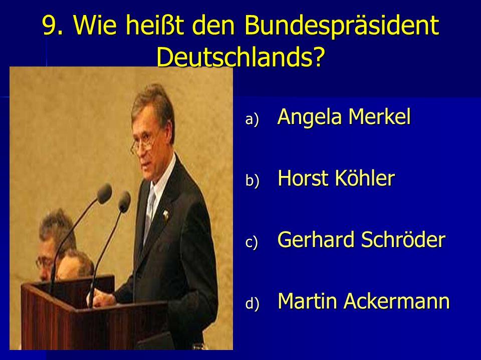 9. Wie heißt den Bundespräsident Deutschlands? a) Angela Merkel b) Horst Köhler c) Gerhard Schröder d) Martin Ackermann