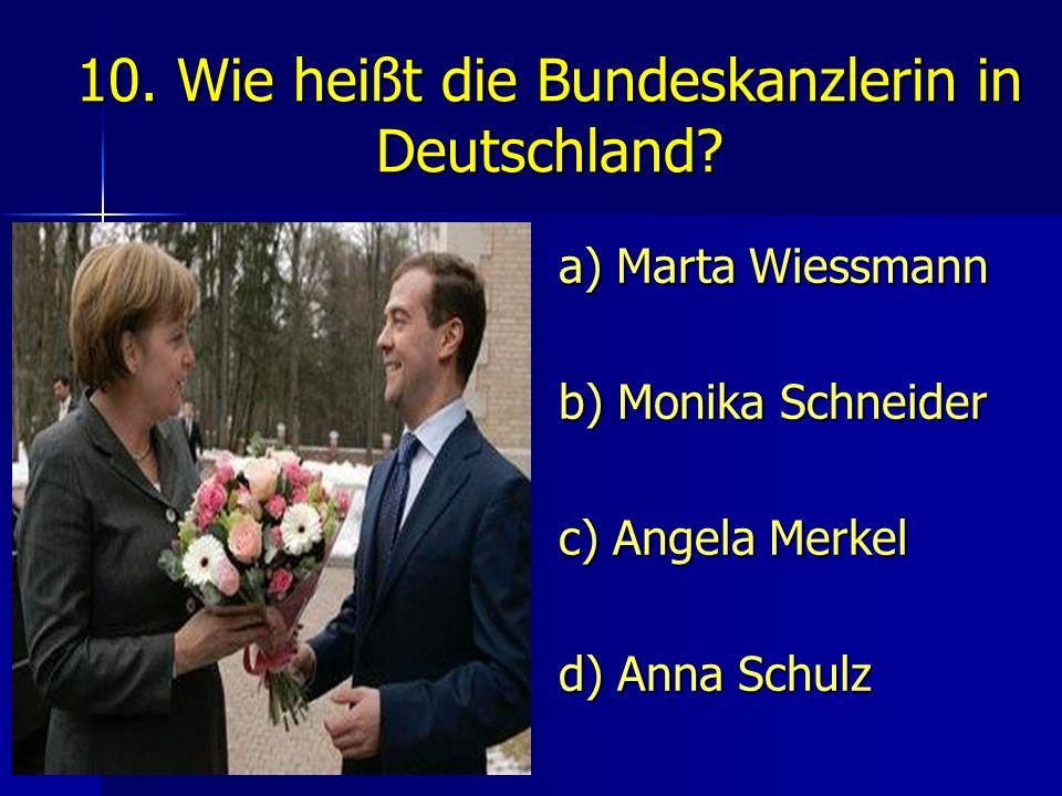 10. Wie heißt die Bundeskanzlerin in Deutschland? a) Marta Wiessmann b) Monika Schneider c) Angela Merkel d) Anna Schulz