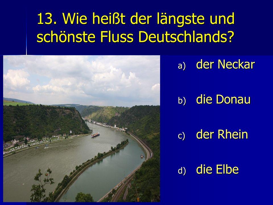 13. Wie heißt der längste und schönste Fluss Deutschlands? a) der Neckar b) die Donau c) der Rhein d) die Elbe
