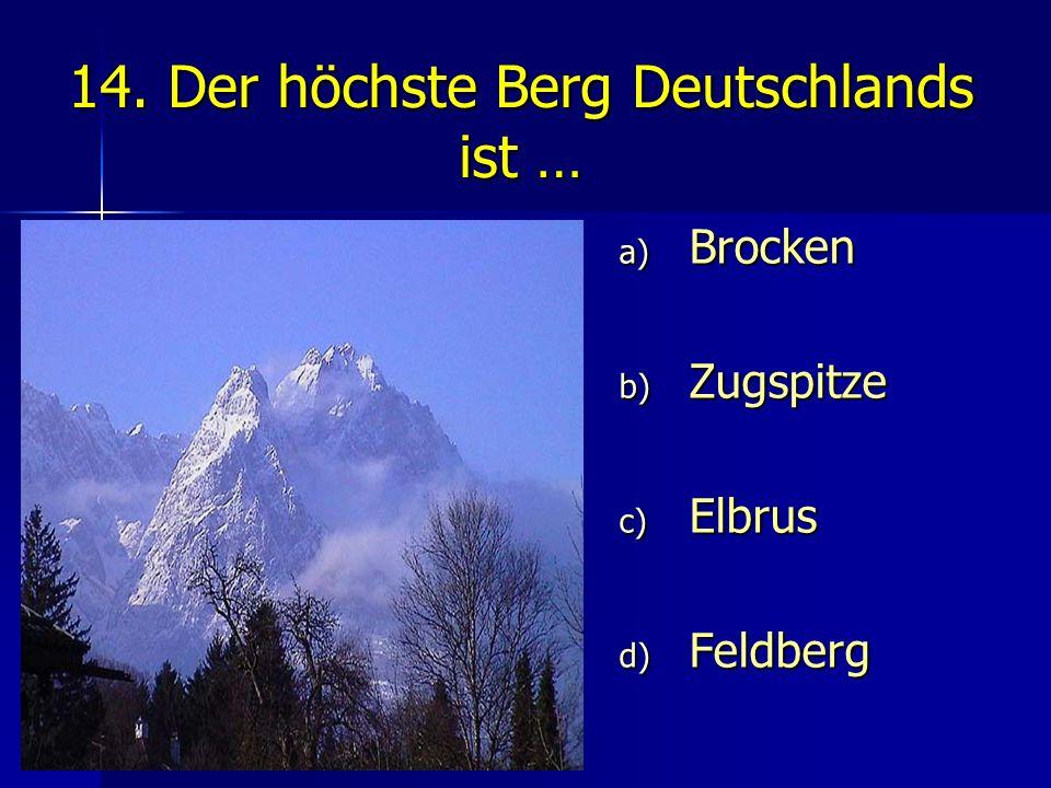 14. Der höchste Berg Deutschlands ist … a) Brocken b) Zugspitze c) Elbrus d) Feldberg