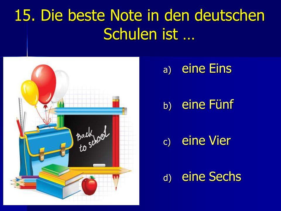 15. Die beste Note in den deutschen Schulen ist … a) eine Eins b) eine Fünf c) eine Vier d) eine Sechs