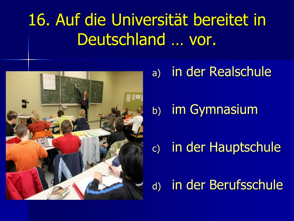 16. Auf die Universität bereitet in Deutschland … vor. a) in der Realschule b) im Gymnasium c) in der Hauptschule d) in der Berufsschule