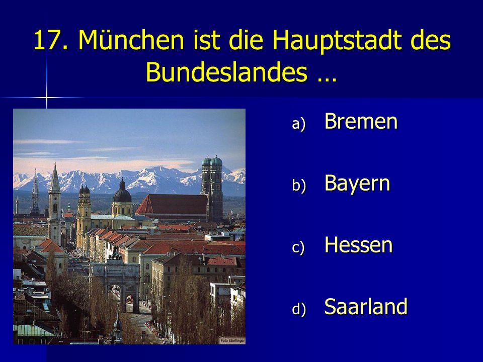 17. München ist die Hauptstadt des Bundeslandes … a) Bremen b) Bayern c) Hessen d) Saarland