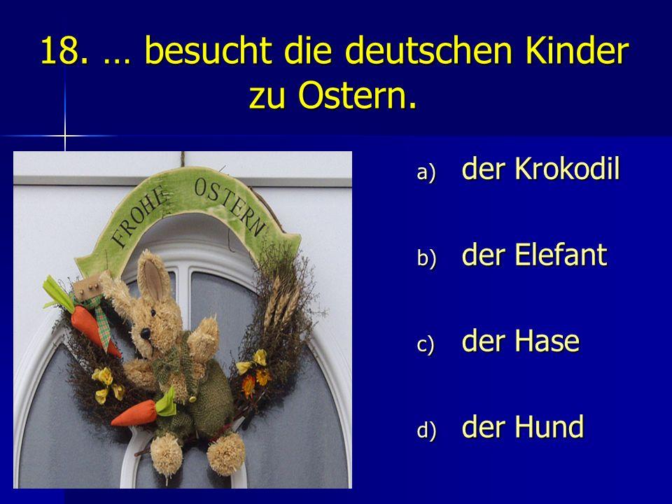 18. … besucht die deutschen Kinder zu Ostern. a) der Krokodil b) der Elefant c) der Hase d) der Hund