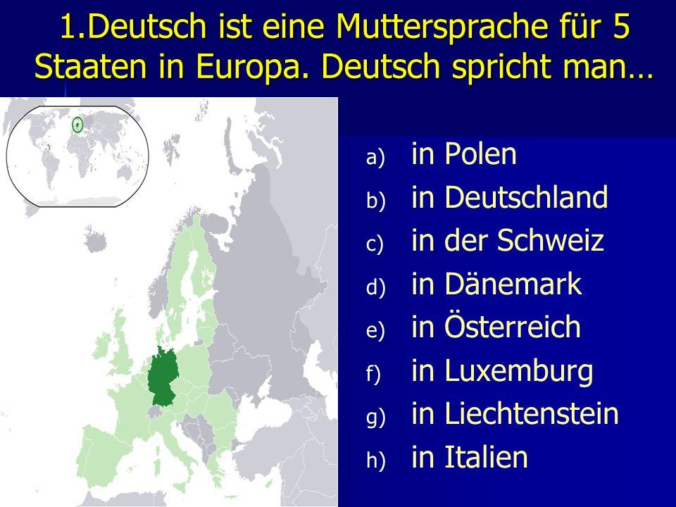 1.Deutsch ist eine Muttersprache für 5 Staaten in Europa. Deutsch spricht man… a) a) in Polen b) b) in Deutschland c) c) in der Schweiz d) d) in Dänem